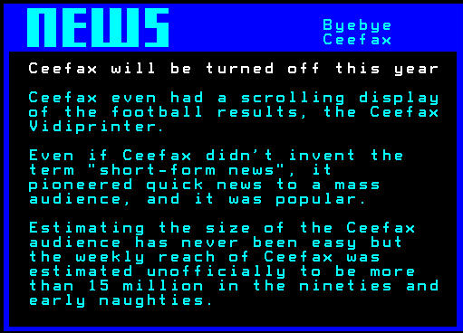 Ceefax even had a scrolling display of the football results, the Ceefax Vidiprinter. Even if Ceefax didn't invent the term short-form news, it pioneered offering quick news to a mass audience, and it was popular. Estimating the size of the Ceefax audience has never been easy but the weekly reach of Ceefax was estimated unofficially to be more than 15 million in the nineties and early naughties.