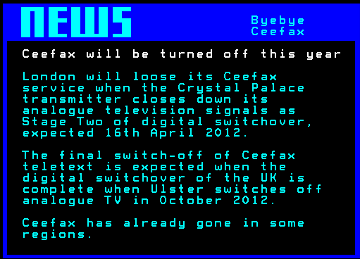 London will loose its Ceefax service when the Crystal Palace transmitter closes down its analogue television signals as Stage Two of digital switchover, expected 16th April 2012. The final switch-off of Ceefax teletext is expected when the digital switchover of the UK is complete when Ulster switches off analogue TV in October 2012. Ceefax has already gone in some regions.