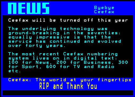 The underlying technology was ground-breaking in the seventies: equally impressive is that the service has continued and evolved for forty years. The most recent Ceefax numbering system lives on in digital text: 100 for News, 200 for Business, 300 for Sport, 400 for TV and Radio etc. Ceefax - The world at your fingertips, RIP and Thank You.